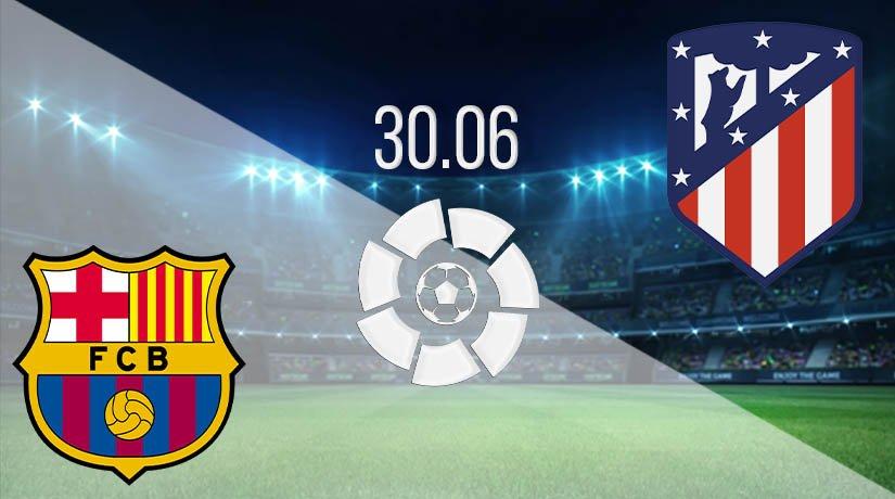 Barcelona vs Atletico Madrid Prediction: La Liga Match on 30.06.2020