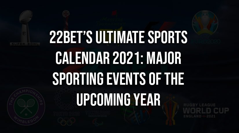 22Bet's Ultimate Sports Calendar 2021: Major Sporting Events of the Upcoming Year (Updated May 2021)