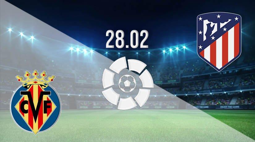 Villarreal vs Atletico Madrid Prediction: La Liga Match on 28.02.2021