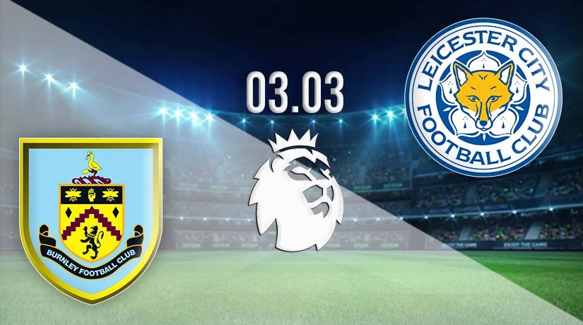 Burnley vs Leicester City Prediction: Premier League Match on 03.03.2021