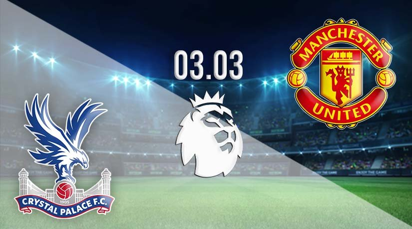 Crystal Palace vs Manchester United Prediction: Premier League Match on 03.03.2021