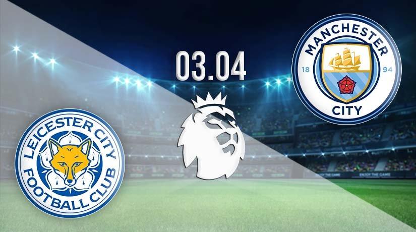 Leicester vs Man City Prediction: Premier League Match on 03.04.2021