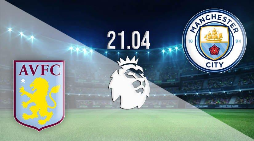 Aston Villa vs Man City Prediction: Premier League Match on 21.04.2021