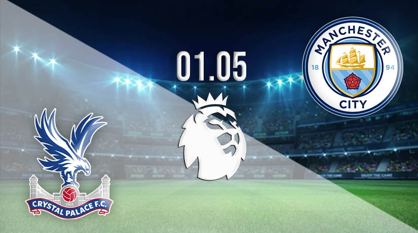 Crystal Palace vs Manchester City Prediction: Premier League Match on 01.05.2021