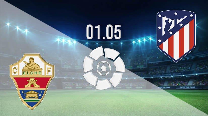 Elche vs Atletico Madrid Prediction: La Liga Match on 01.05.2021