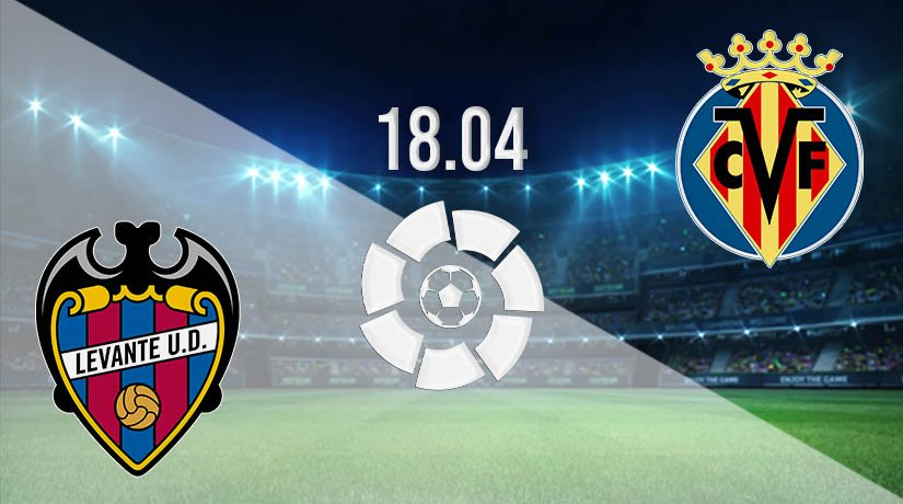 Levante vs Villarreal Prediction: La Liga Match on 18.04.2021