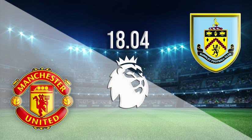 Manchester United vs Burnley Prediction: Premier League Match on 18.04.2021
