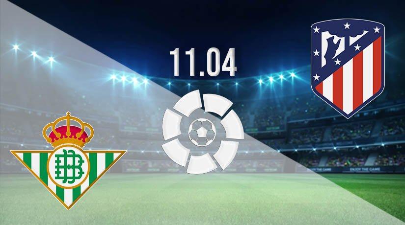 Real Betis vs Atletico Madrid Prediction: La Liga Match on 11.04.2021