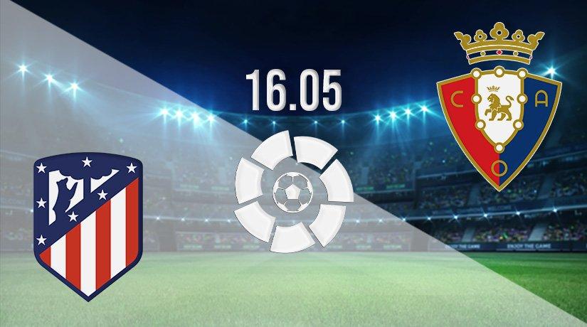 Atletico Madrid vs Osasuna Prediction: La Liga Match on 16.05.2021