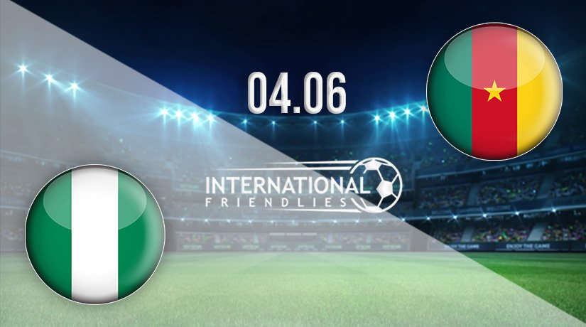 Nigeria vs Cameroon Prediction: International Friendlies Match on 04.06.2021