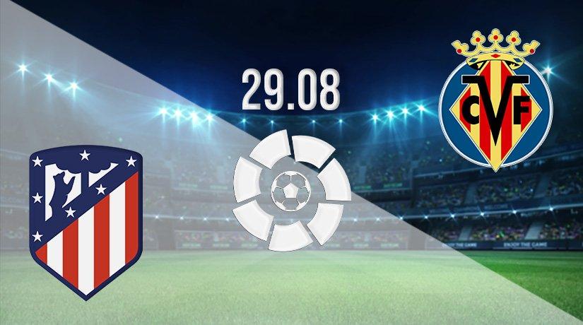 Atletico Madrid v Villareal Prediction: La Liga Match on 29.08.2021